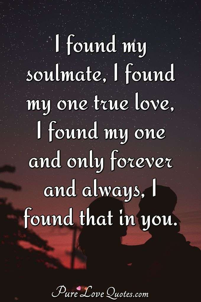 I found my soulmate, I found my one true love, I found my one and only forever and always, I found that in you. - Anonymous