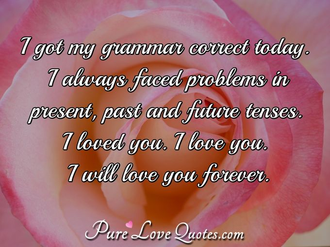 I got my grammar correct today. I always faced problems in present, past and future tenses. 