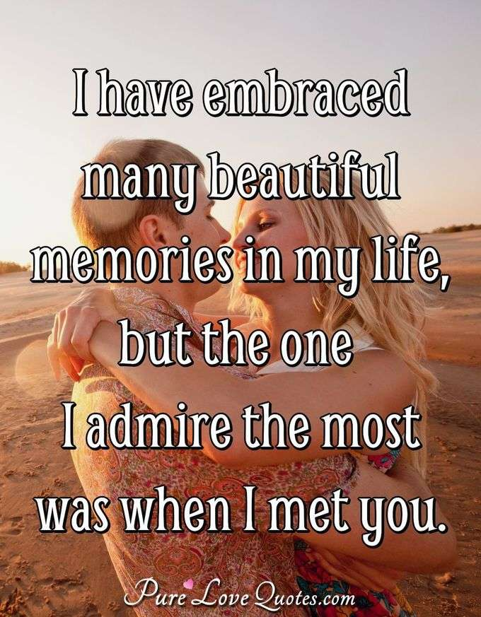 I have embraced many beautiful memories in my life but the one I admire the most was when I met you. - Anonymous