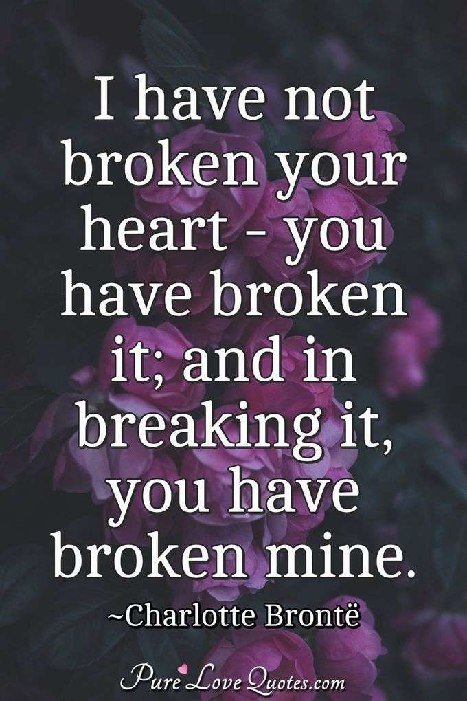 I have not broken your heart - you have broken it; and in breaking it, you have broken mine. - Charlotte Brontë