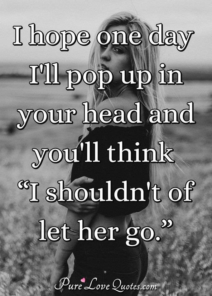 "I hope one day I'll pop up in your head and you'll think ""I shouldn't of let her go."" - Anonymous"
