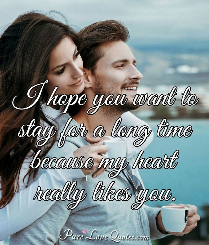I hope you want to stay for a long time because my heart really likes you. - Anonymous