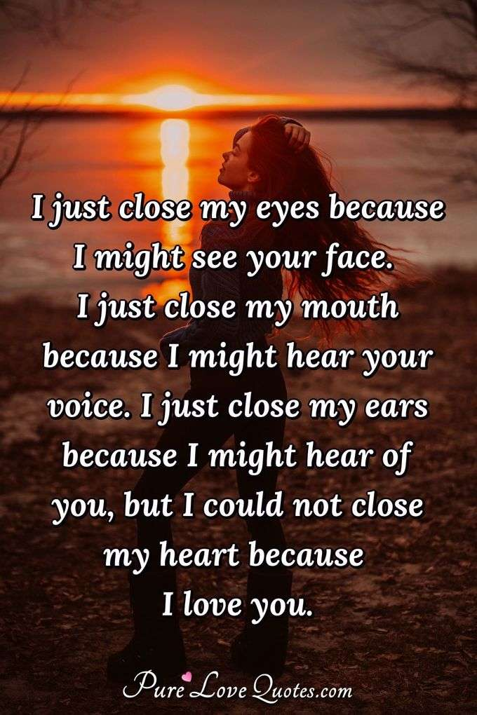 I just close my eyes because I might see your face. I just close my mouth because I might hear your voice. I just close my ears because I might hear of you, but I could not close my heart because I love you. - Anonymous