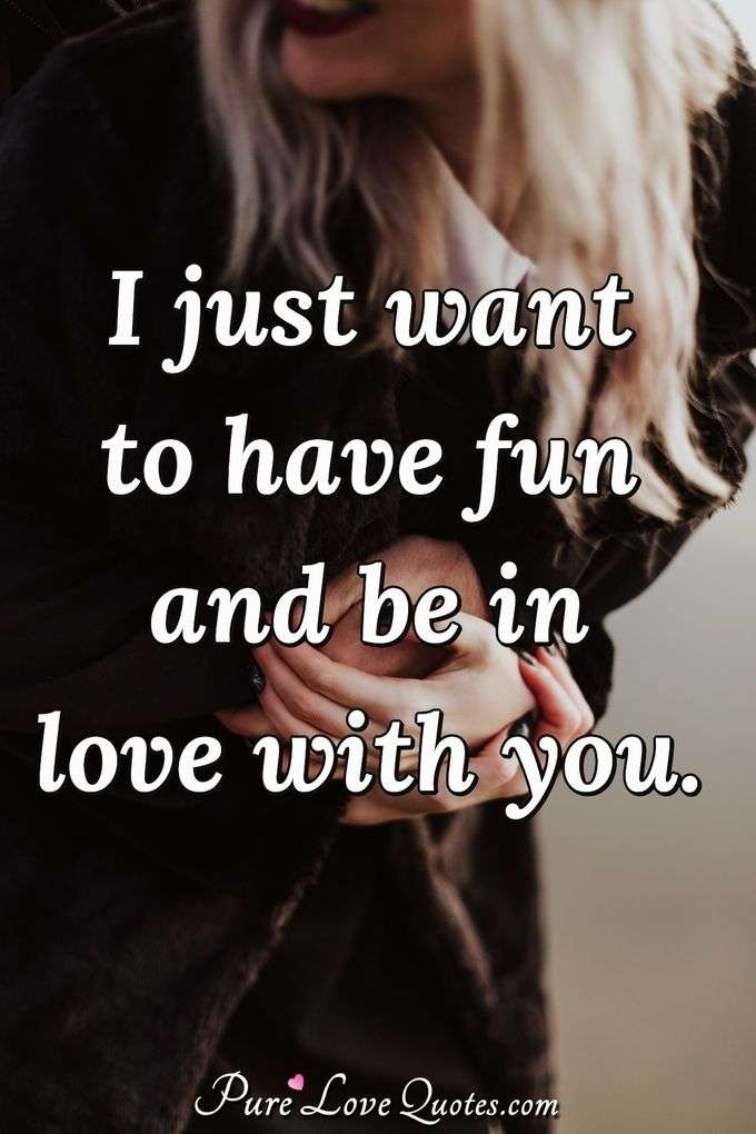 I just want to have fun and be in love with you. - Anonymous