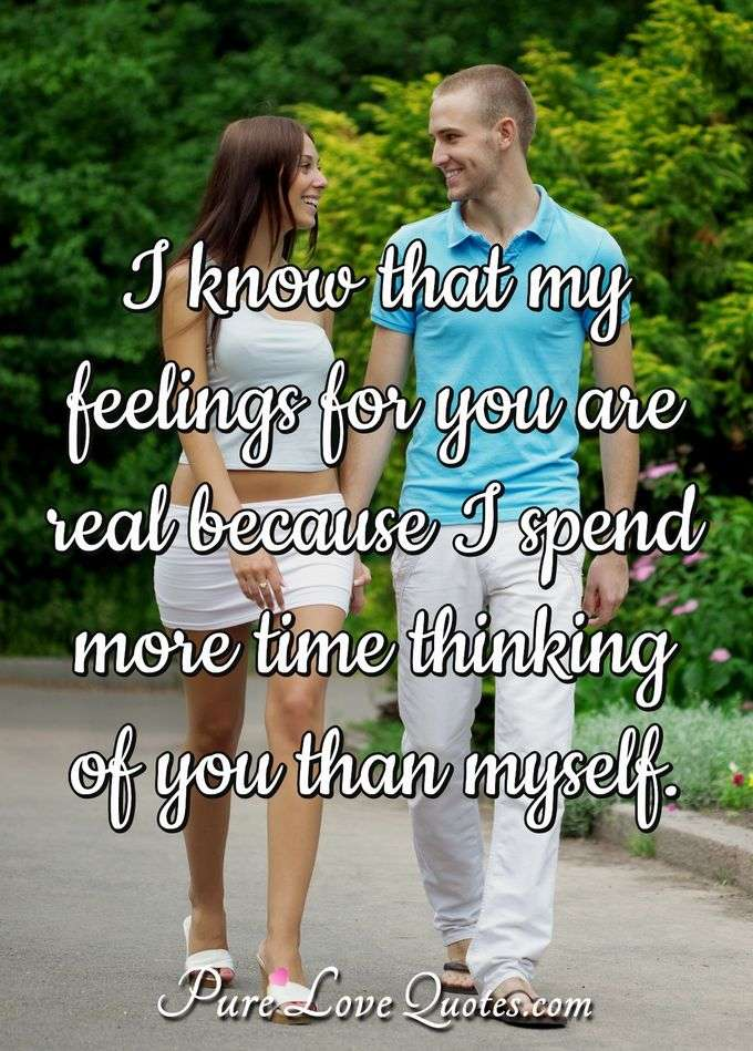 I know that my feelings for you are real because I spend more time thinking of you than myself. - Anonymous