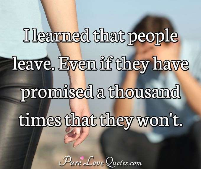 I learned that people leave. Even if they have promised a thousand times that they won't. - Anonymous