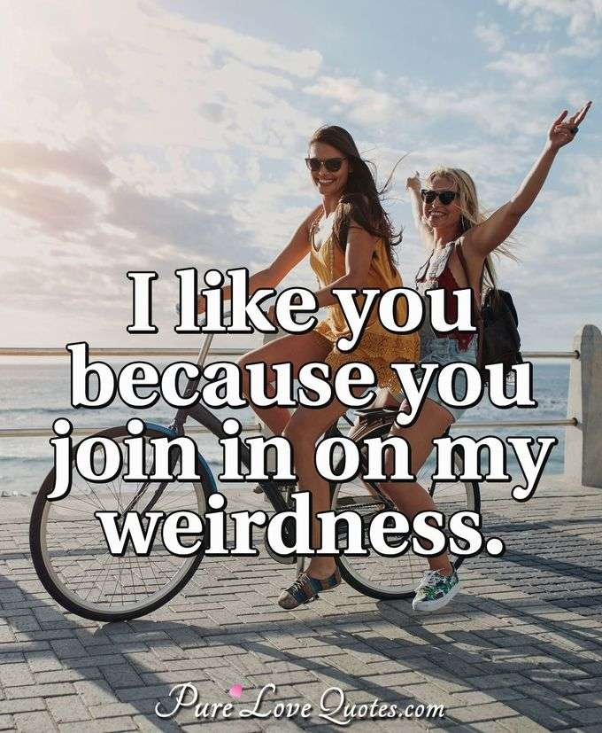 I like you because you join in on my weirdness. - Anonymous