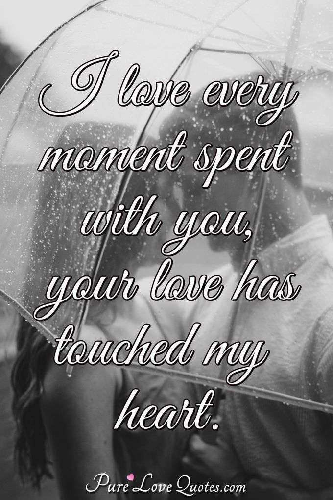 I love every moment spent with you, your love has touched my heart. - PureLoveQuotes.com