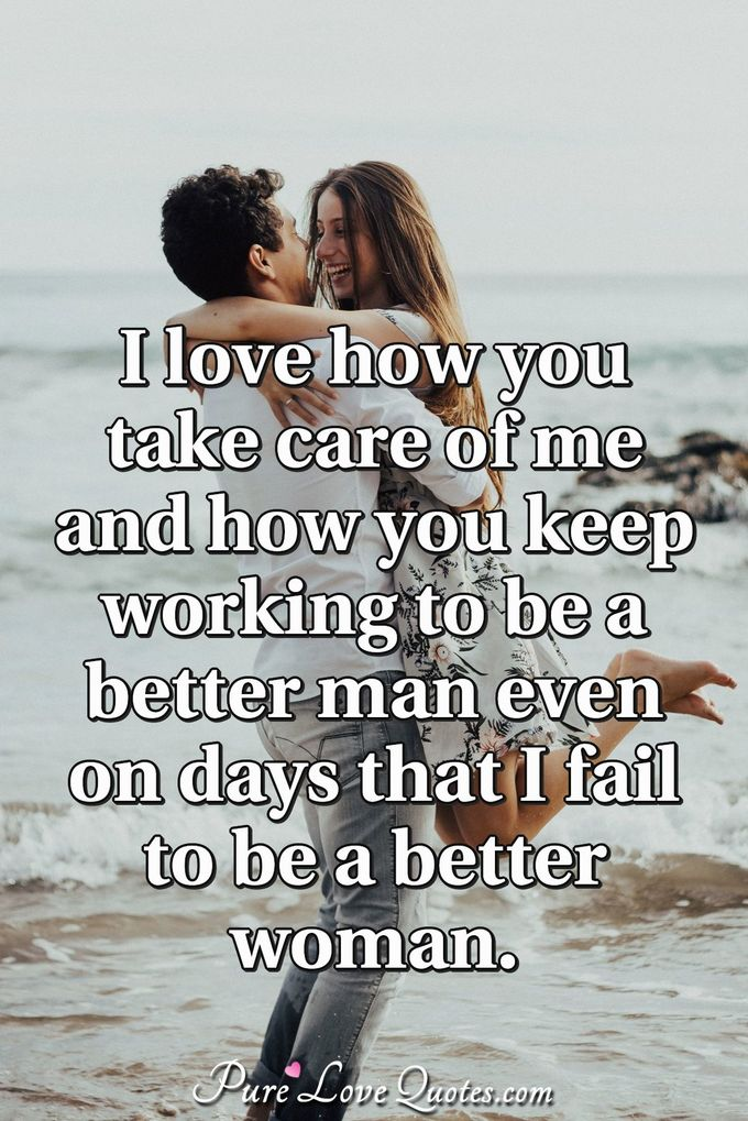 I love how you take care of me and how you keep working to be a better man even on days that I fail to be a better woman. - Anonymous