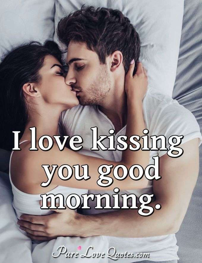 I love kissing you good morning. - Anonymous