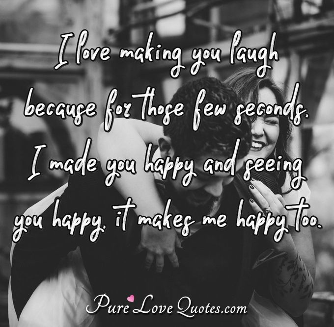 I love making you laugh because for those few seconds, I made you happy and seeing you happy makes me happy too. - Anonymous