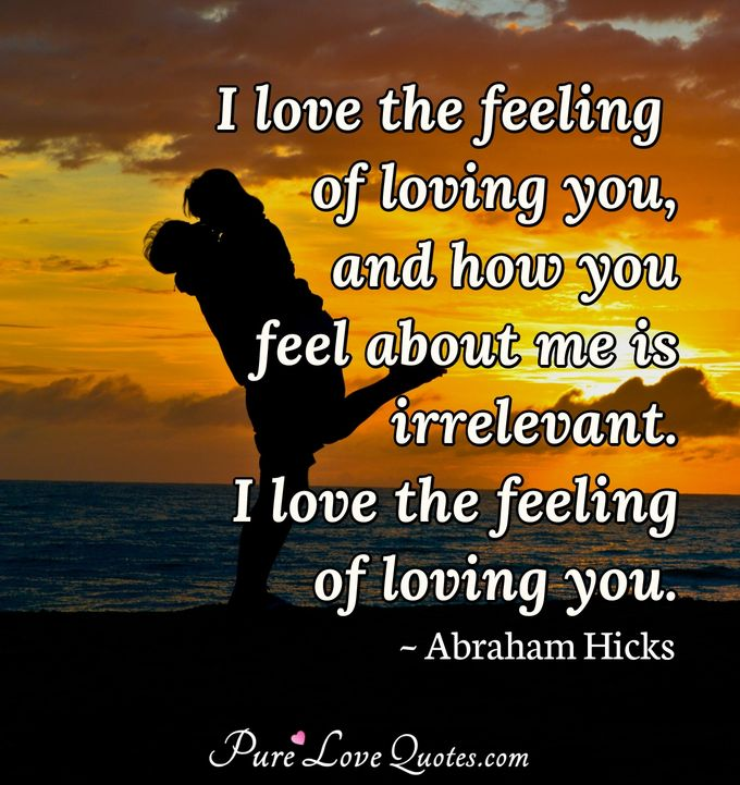I love the feeling of loving you, and how you feel about me is irrelevant. I love the feeling of loving you. - Abraham Hicks