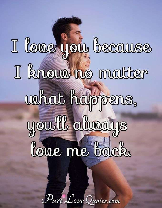 I love you because I know no matter what happens, you'll always love me back. - PureLoveQuotes.com