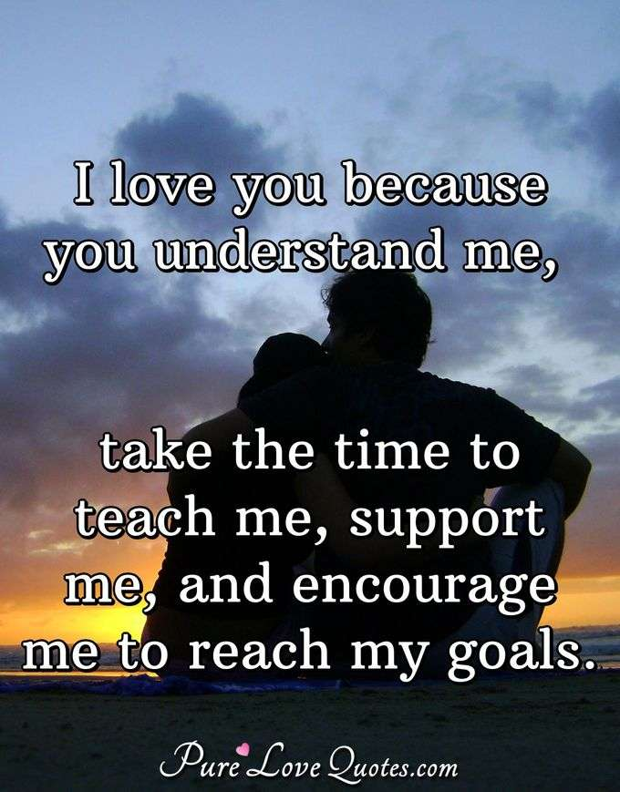 I love you because you understand me, take the time to teach me, support me, and encourage me to reach my goals. - PureLoveQuotes.com