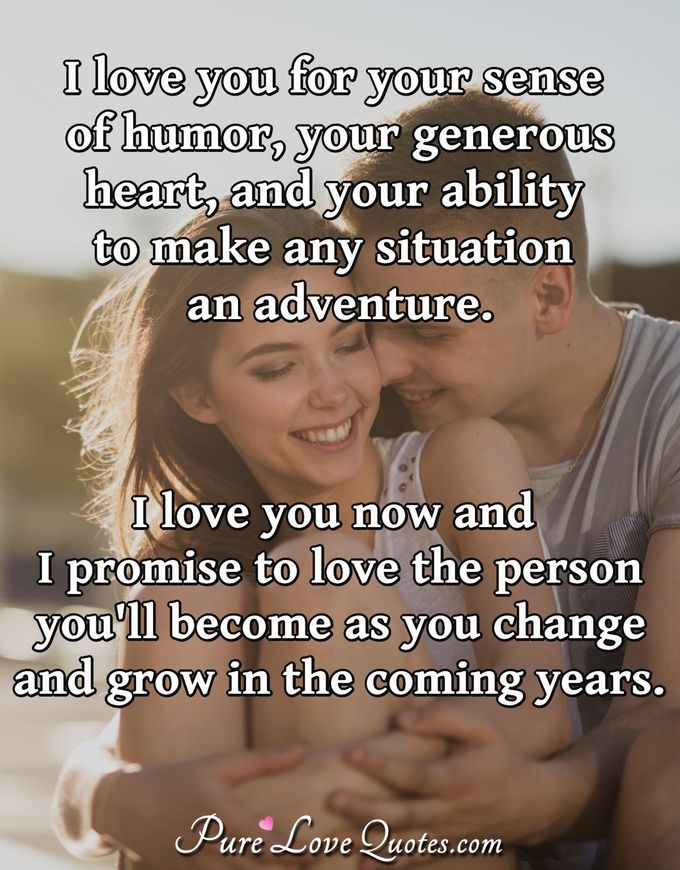 I love you for your sense of humor, your generous heart, and your ability to make any situation an adventure. I love you now and I promise to love the person you'll become as you change and grow in the coming years. - Anonymous