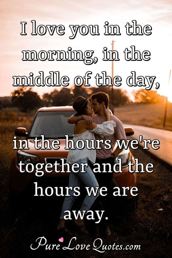 I love you in the morning, in the middle of the day, in the hours we're together and the hours we are away. - Anonymous
