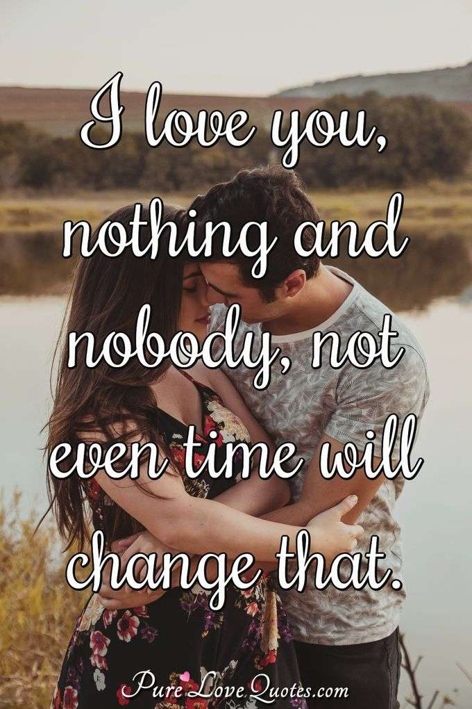 I love you, nothing and nobody, not even time will change that. - Anonymous