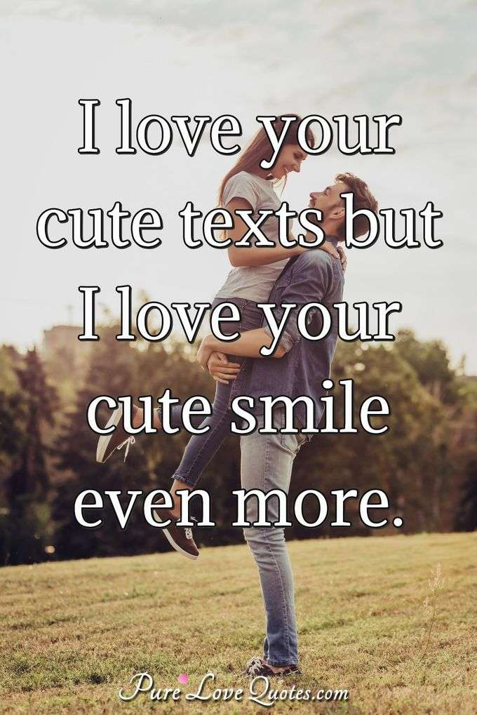 I love your cute texts but I love your cute smile even more. - Anonymous