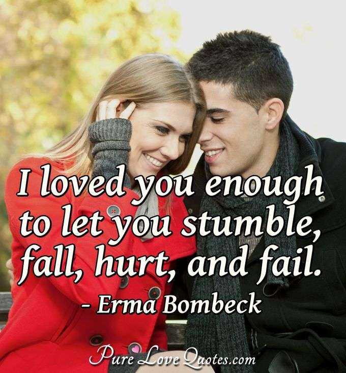 I loved you enough to let you stumble, fall, hurt, and fail. - Erma Bombeck