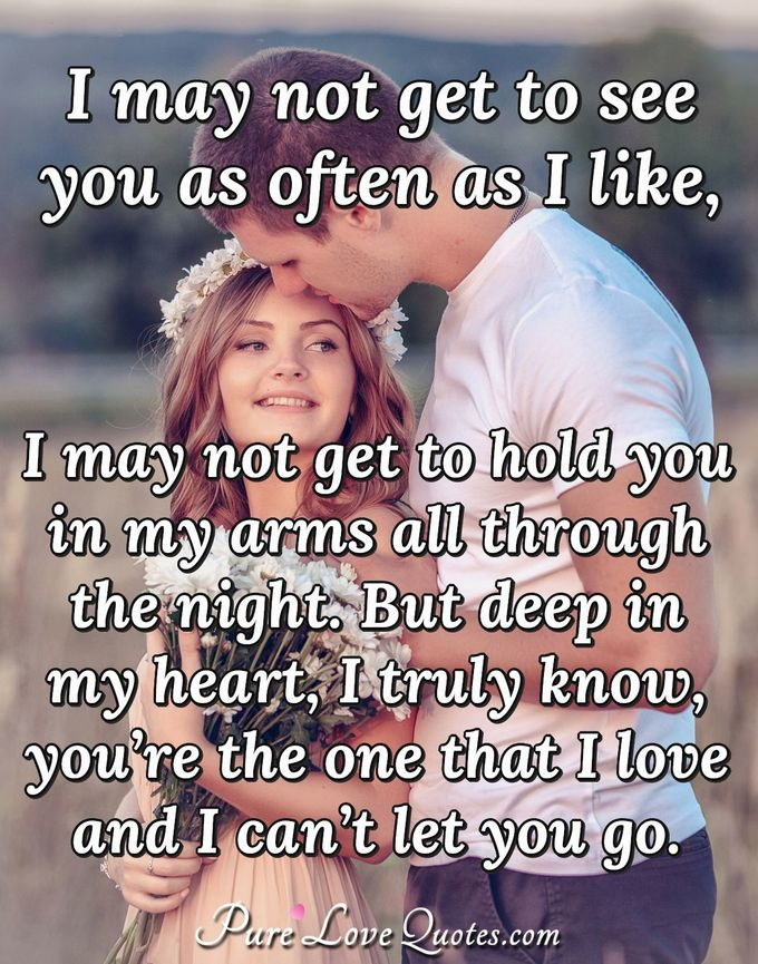 I may not get to see you as often as I like, I may not get to hold you in my arms all through the night. But deep in my heart, I truly know, you're the one that I love and I can't let you go. - Anonymous