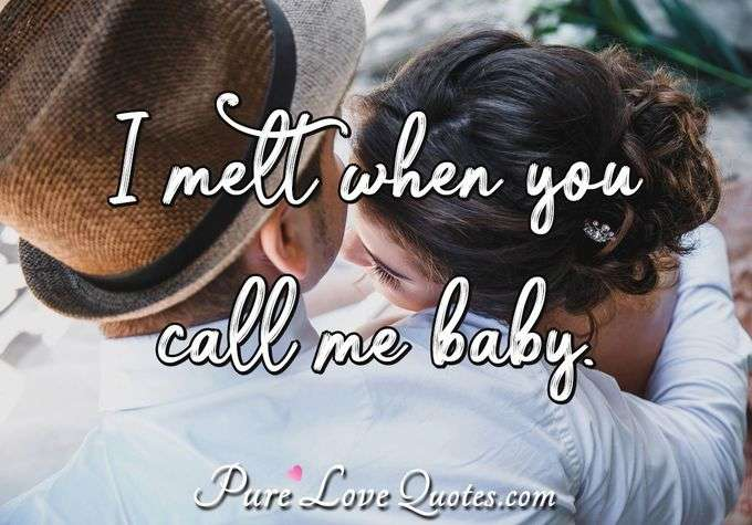 I melt when you call me baby. - Anonymous