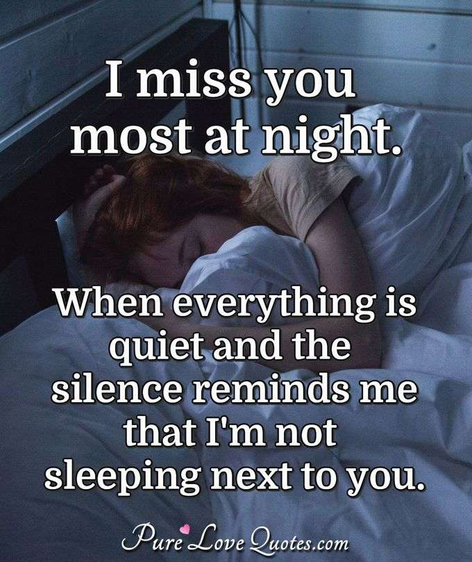 I miss you most at night. When everything is quiet and the silence reminds me that I'm not sleeping next to you. - Anonymous