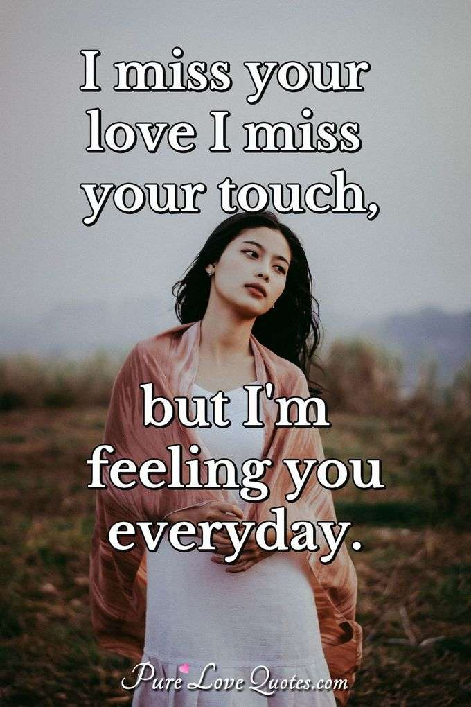 I miss your love I miss your touch, but I'm feeling you everyday. - Anonymous