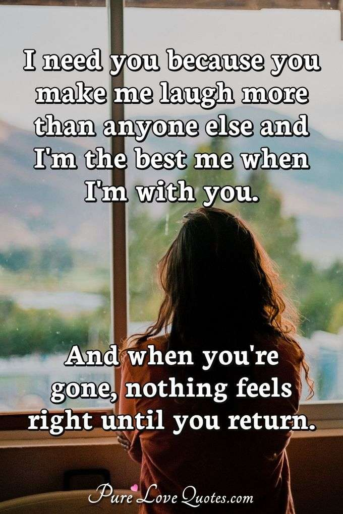 I need you because you make me laugh more than anyone else and I'm the best me when I'm with you. And when you're gone, nothing feels right until you return. - Anonymous