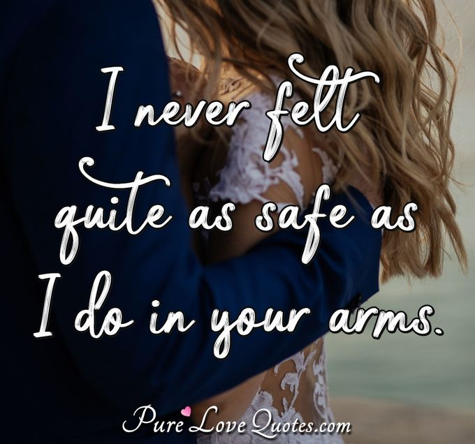 I never felt quite as safe as I do in your arms. - Anonymous