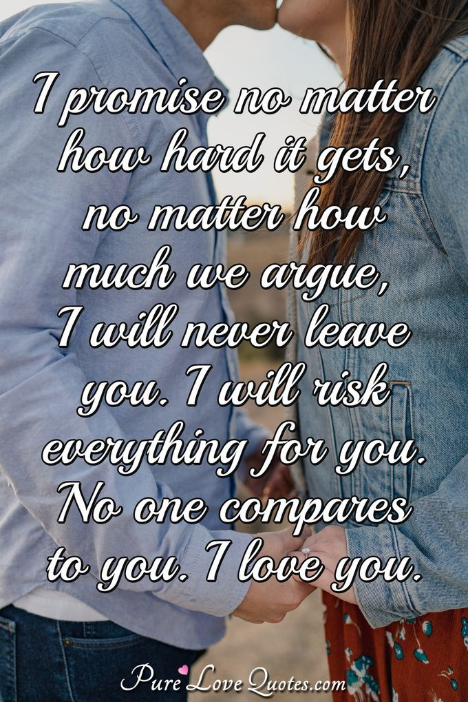 I promise no matter how hard it gets, no matter how much we argue, I will never leave you. I will risk everything for you. No one compares to you. I love you. - Anonymous
