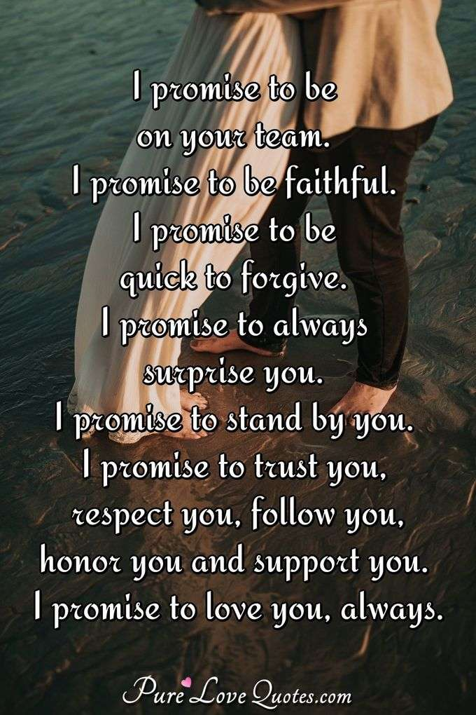 I promise to be on your team. I promise to be faithful. I promise to be quick to forgive. I promise to always surprise you. I promise to stand by you. I promise to trust you, respect you, follow you, honor you and support you. I promise to love you, always. - Anonymous