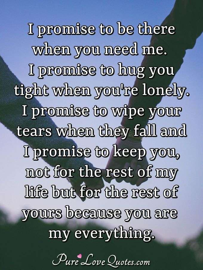 I promise to be there when you need me. I promise to hug you tight when you're lonely. I promise to wipe your tears when they fall and I promise to keep you, not for the rest of my life but for the rest of yours because you are my everything. - Anonymous