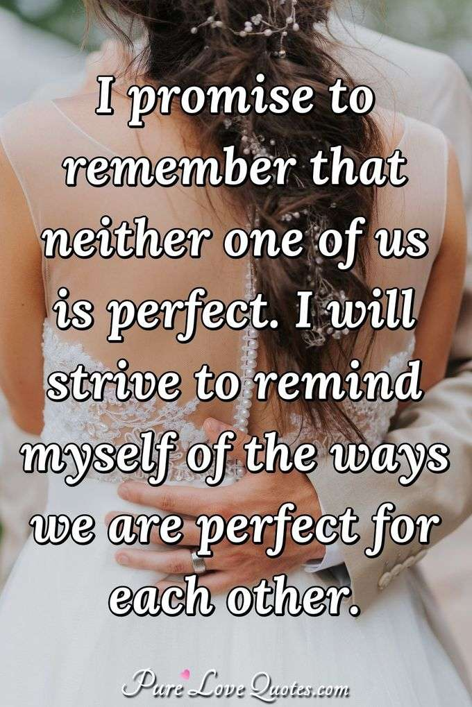 I promise to remember that neither one of us is perfect. I will strive to remind myself of the ways we are perfect for each other. - Anonymous