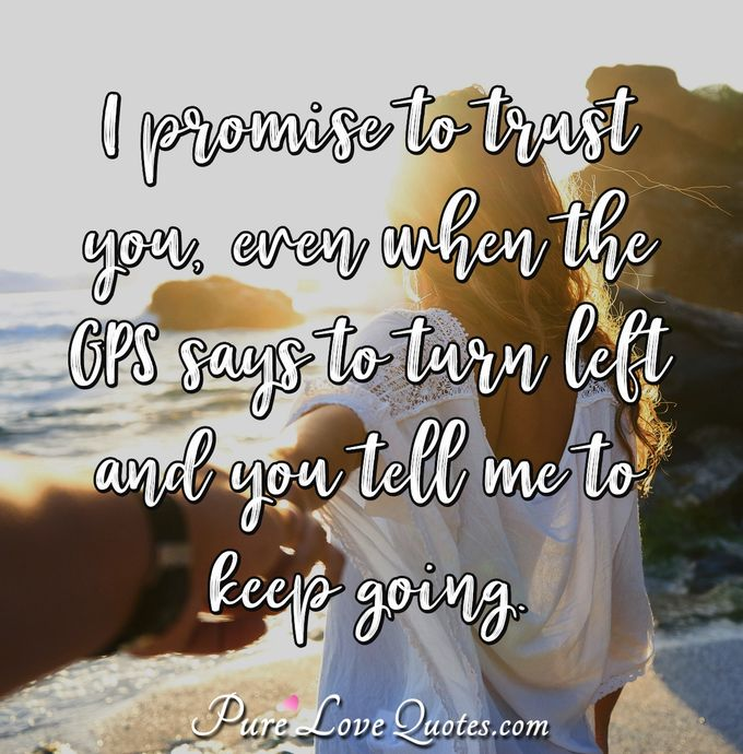 I promise to trust you, even when the GPS says to turn left and you tell me to keep going. - Anonymous