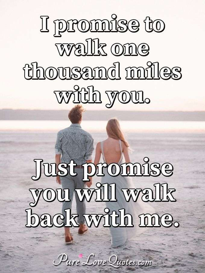 I promise to walk one thousand miles with you. Just promise you will walk back with me. - Anonymous