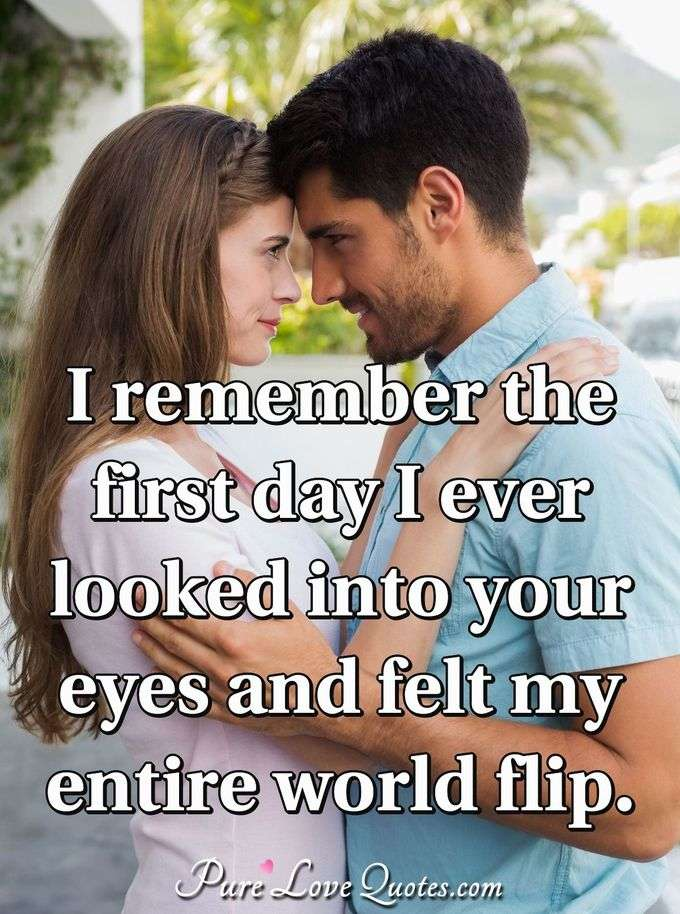 I remember the first day I ever looked into your eyes and felt my entire world flip. - Anonymous