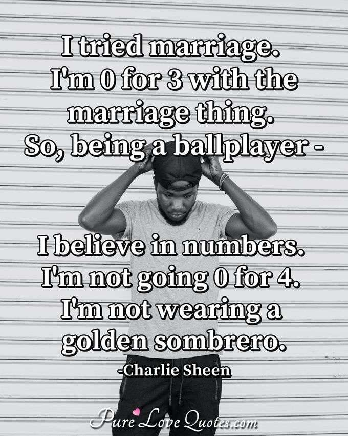 I tried marriage. I'm 0 for 3 with the marriage thing. So, being a ballplayer - I believe in numbers. I'm not going 0 for 4. I'm not wearing a golden sombrero. - Charlie Sheen
