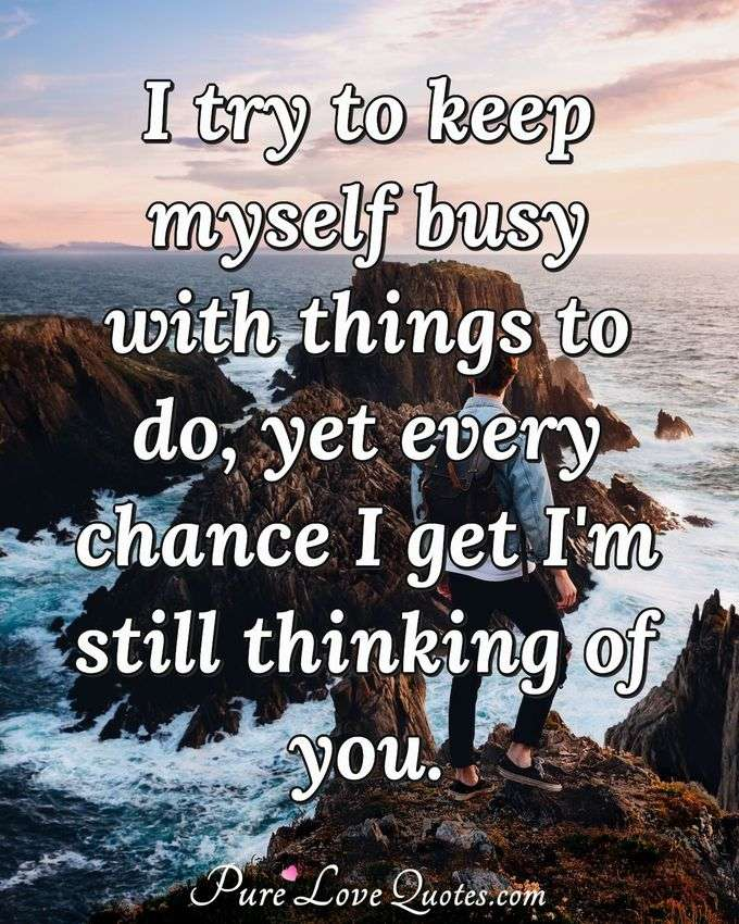 I try to keep myself busy with things to do, yet every chance I get I'm still thinking of you. - Anonymous