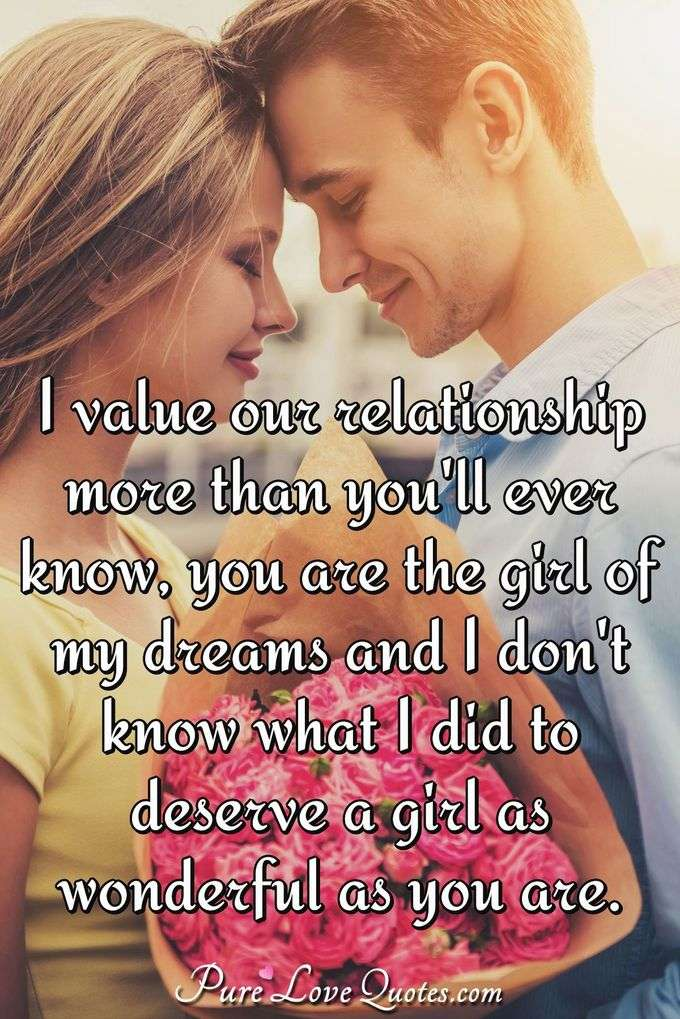 I value our relationship more than you'll ever know, you are the girl of my dreams and I don't know what I did to deserve a girl as wonderful as you are. - PureLoveQuotes.com