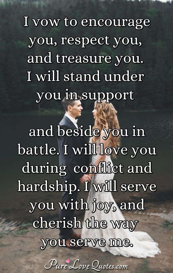 I vow to encourage you, respect you, and treasure you. I will stand under you in support and beside you in battle. I will love you during  conflict and hardship. I will serve you with joy, and cherish the way you serve me. - Anonymous