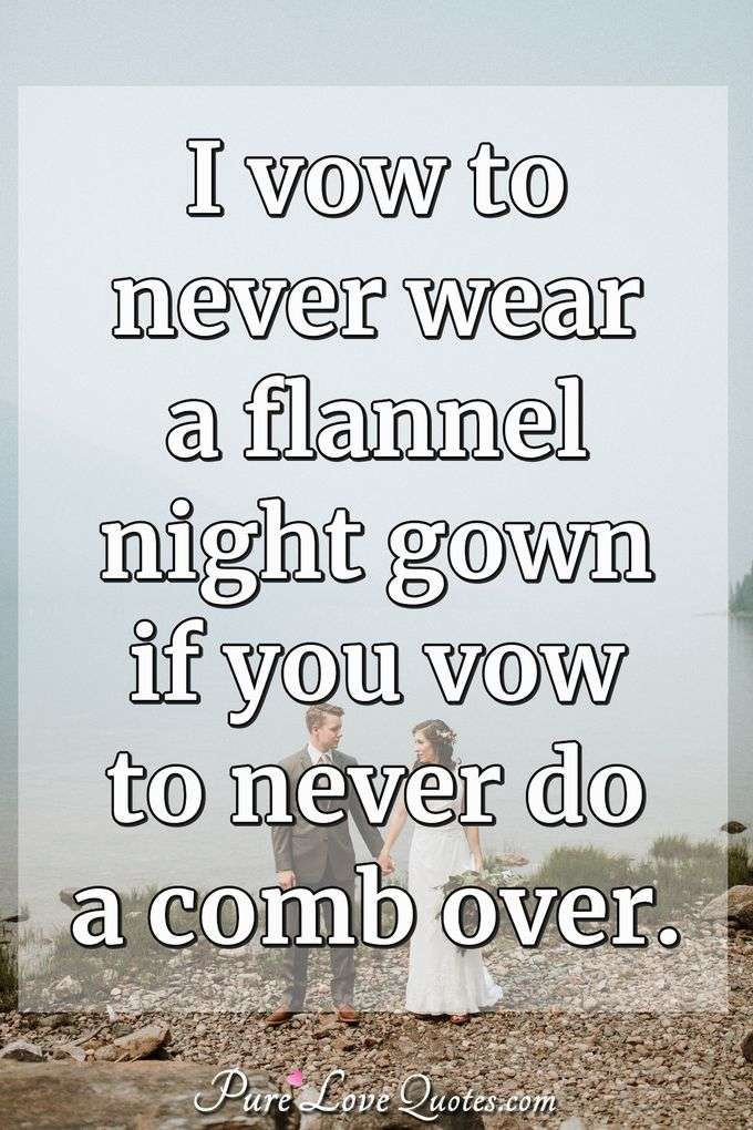 I vow to never wear a flannel night gown if you vow to never do a comb over. - Anonymous