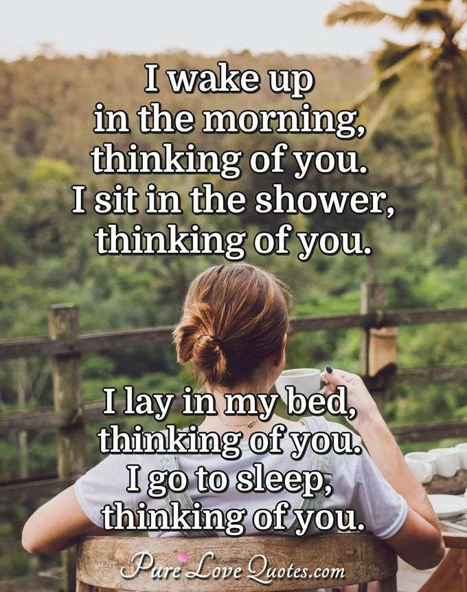 I wake up in the morning, thinking of you. I sit in the shower, thinking of you. I lay in my bed, thinking of you. I go to sleep, thinking of you. - Anonymous