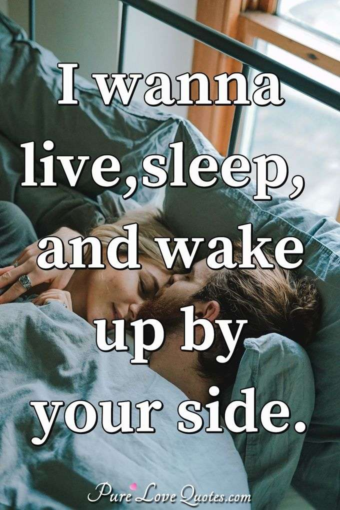 I wanna live, sleep, and wake up by your side. - Anonymous