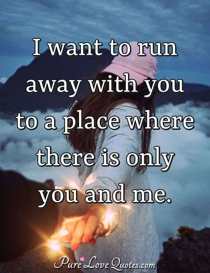 I want to run away with you to a place where there is only you and me. - Anonymous