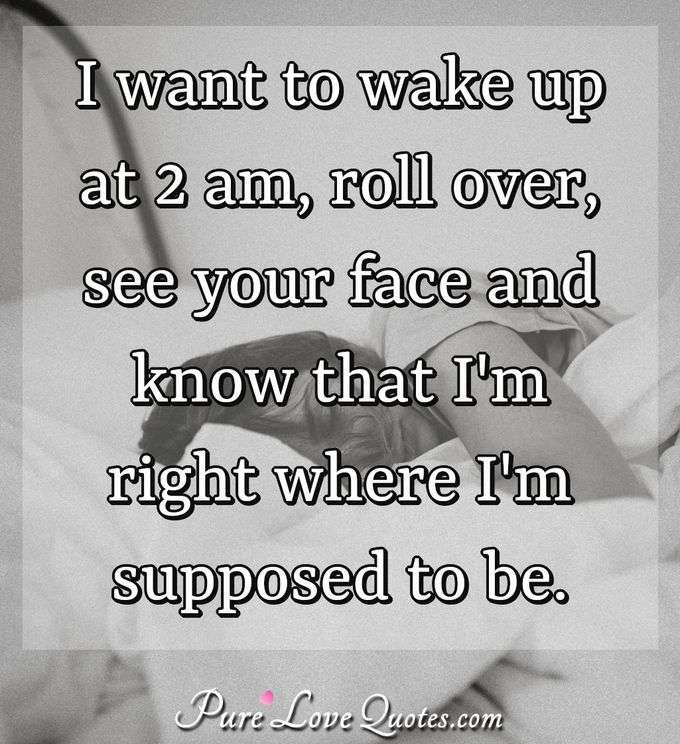 I want to wake up at 2 am, roll over, see your face and know that I'm right where I'm supposed to be. - Anonymous