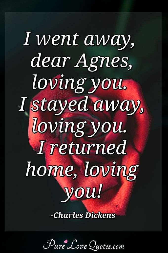 I went away, dear Agnes, loving you. I stayed away, loving you. I returned home, loving you! - Charles Dickens