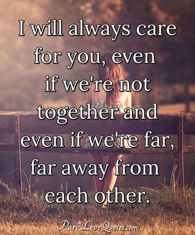 I will always care for you, even if we're not together and even if we're far, far away from each other. - Anonymous