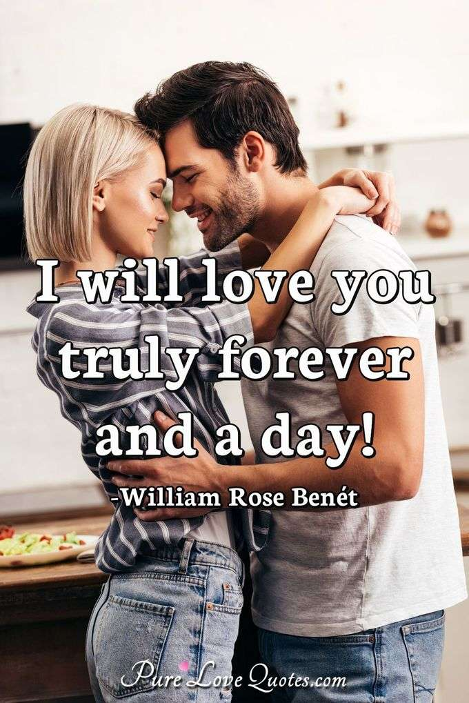 I will love you truly forever and a day! - William Rose Benét
