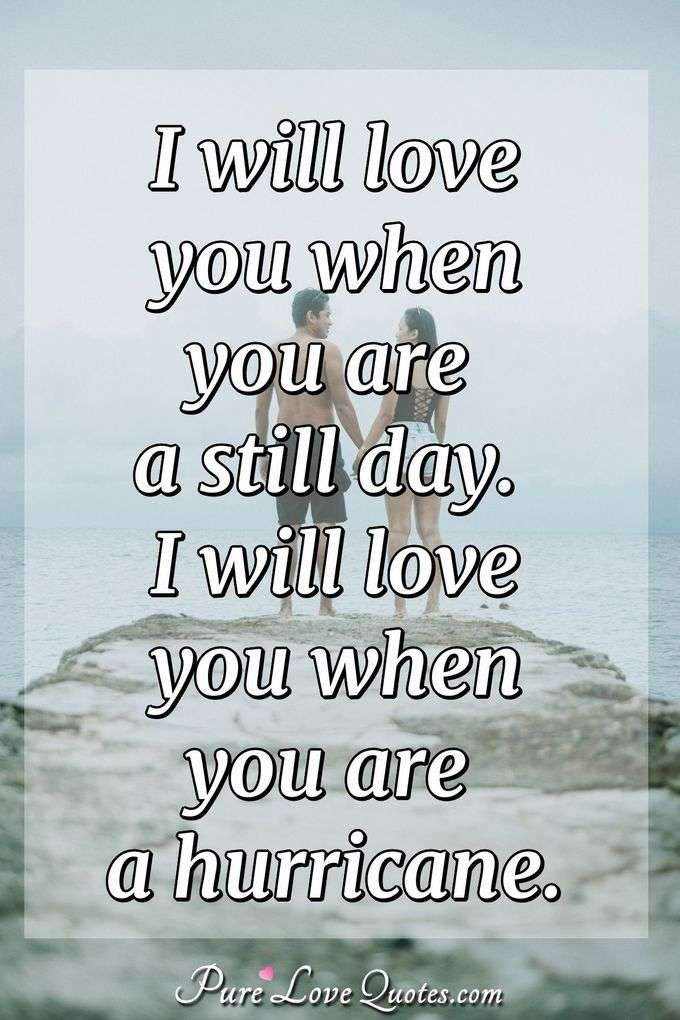 I will love you when you are a still day. I will love you when you are a hurricane. - Anonymous