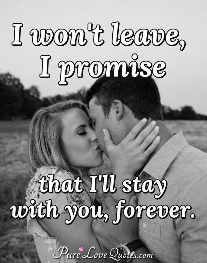 I won't leave, I promise that I'll stay with you, forever. - Anonymous